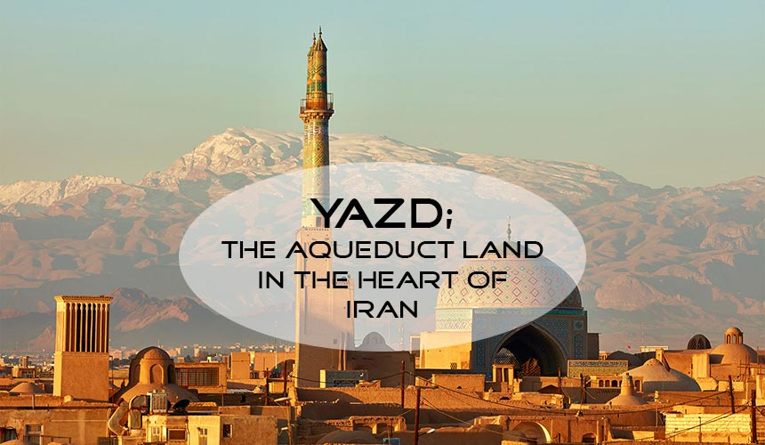 Yazd; the gem of Iran between the desert