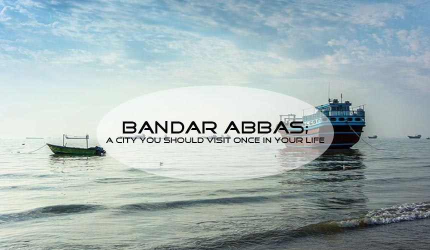 Bandar Abbas; Visit one of the most hospitable cities in Iran