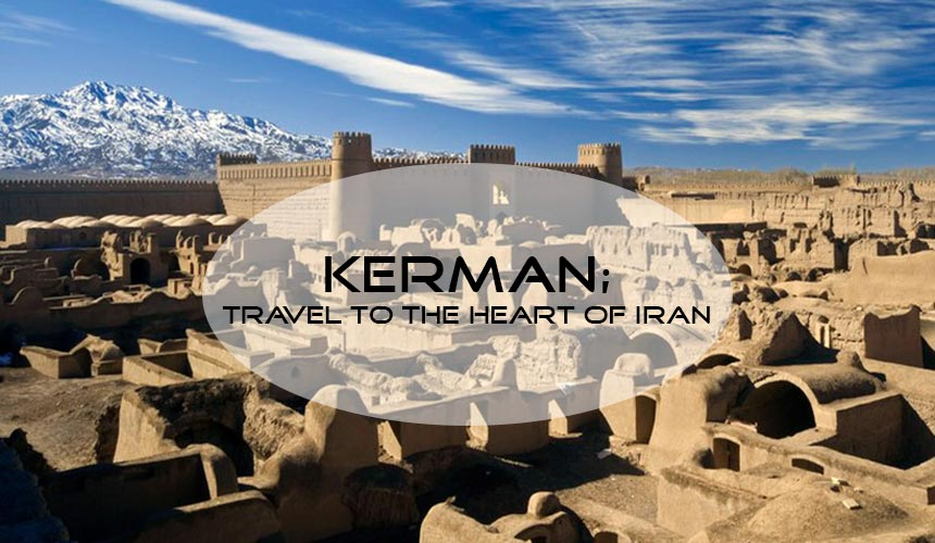 travel to Kerman; a city in the heart of Iran