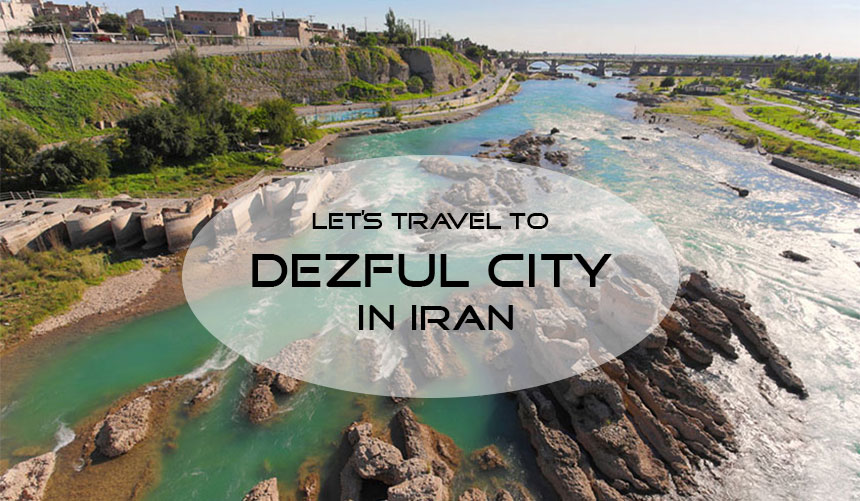 Dezful, Iran: a travel guide to one of the world's ancient cities